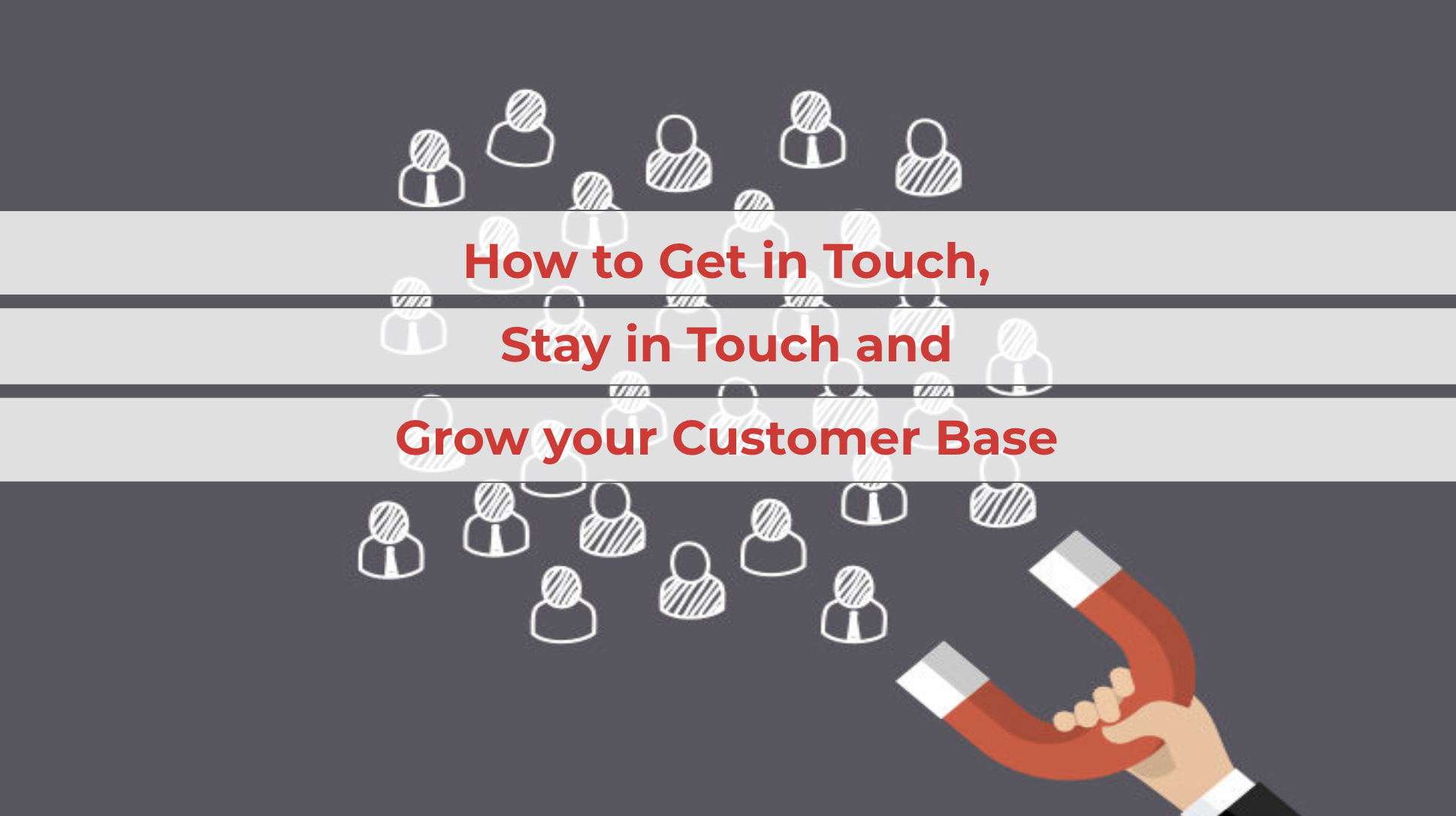 How to Get in Touch, Stay in Touch and Grow your Customer Base